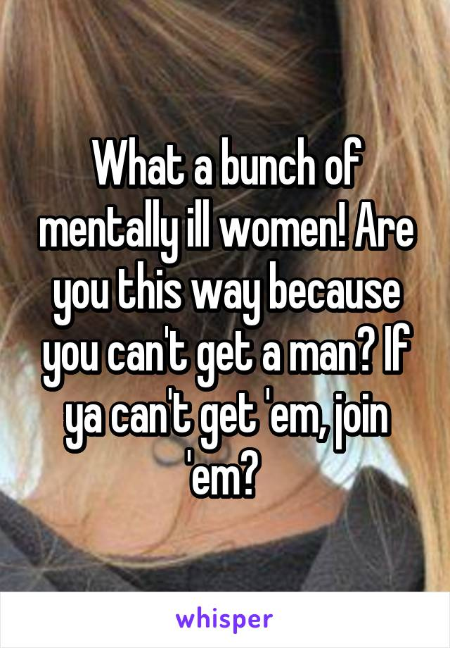What a bunch of mentally ill women! Are you this way because you can't get a man? If ya can't get 'em, join 'em?