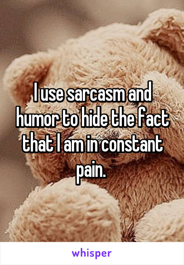 I use sarcasm and humor to hide the fact that I am in constant pain.