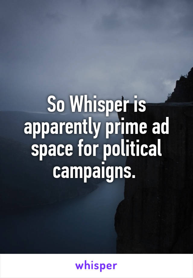So Whisper is apparently prime ad space for political campaigns.