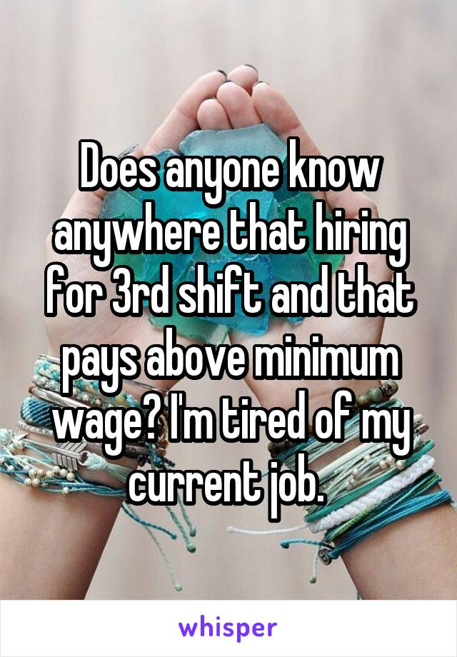 Does anyone know anywhere that hiring for 3rd shift and that pays above minimum wage? I'm tired of my current job.