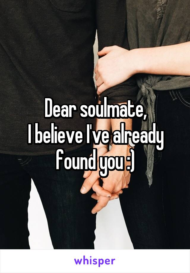 Dear soulmate, I believe I've already found you :)