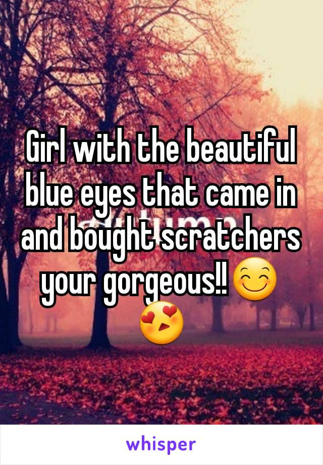 Girl with the beautiful blue eyes that came in and bought scratchers your gorgeous!!😊😍