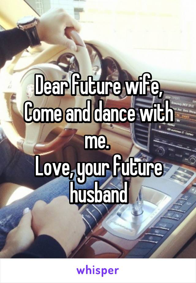 Dear future wife, Come and dance with me.  Love, your future husband