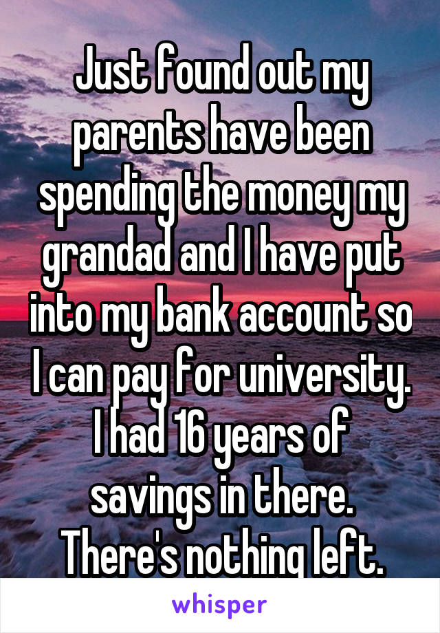 Just found out my parents have been spending the money my grandad and I have put into my bank account so I can pay for university. I had 16 years of savings in there. There's nothing left.