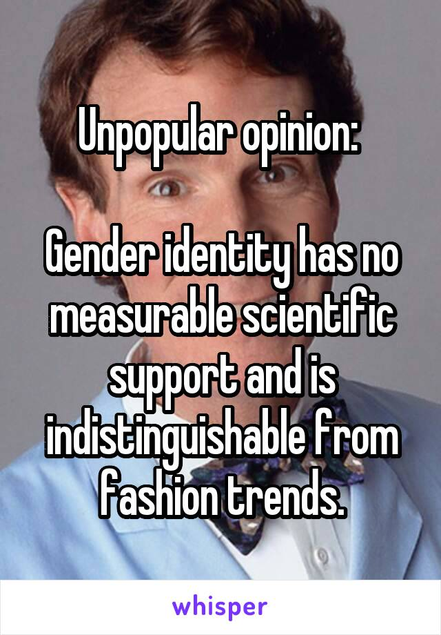 Unpopular opinion:   Gender identity has no measurable scientific support and is indistinguishable from fashion trends.