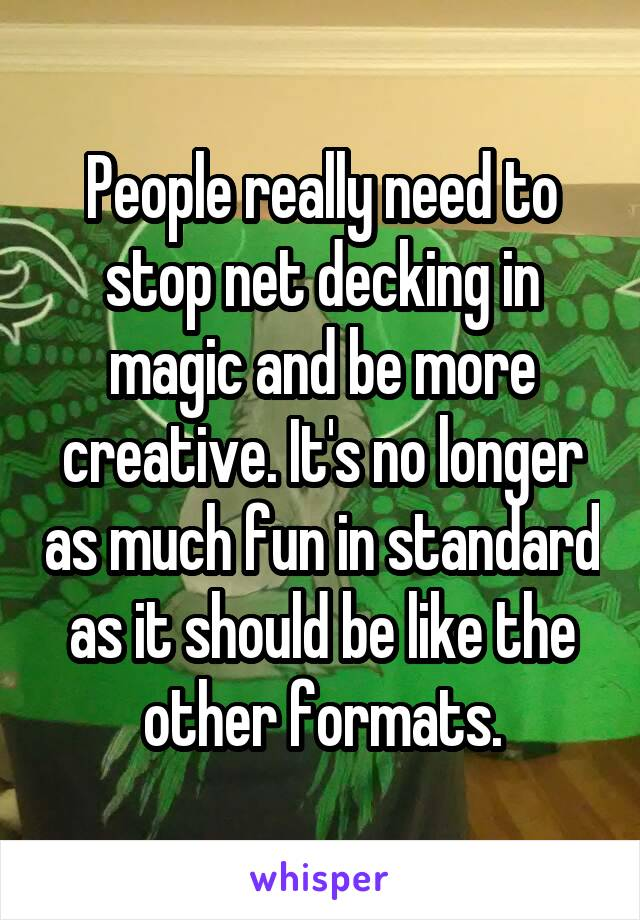 People really need to stop net decking in magic and be more creative. It's no longer as much fun in standard as it should be like the other formats.