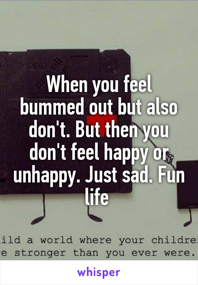 When you feel bummed out but also don't. But then you don't feel happy or unhappy. Just sad. Fun life