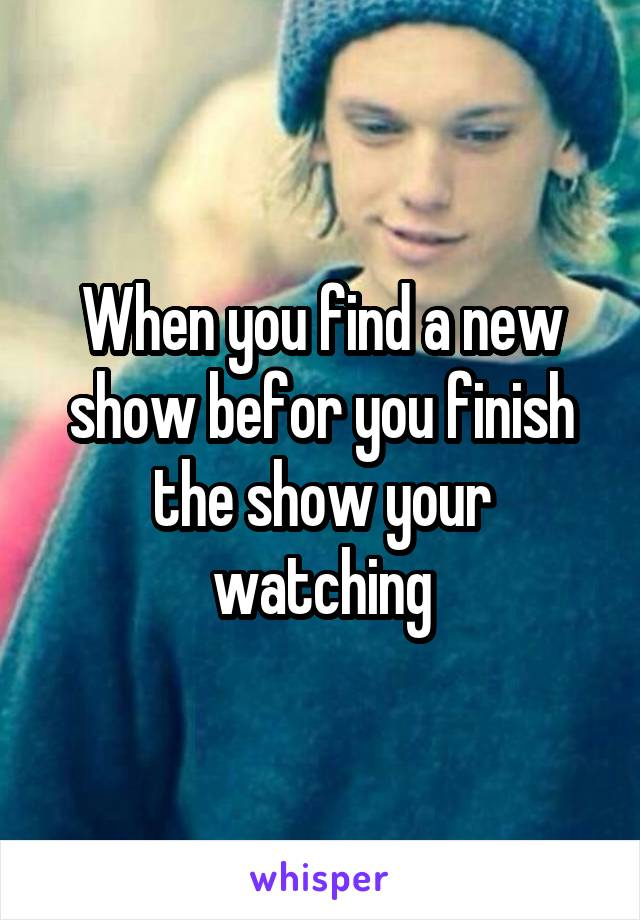 When you find a new show befor you finish the show your watching