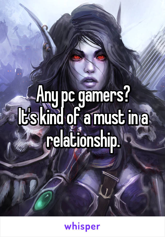 Any pc gamers? It's kind of a must in a relationship.
