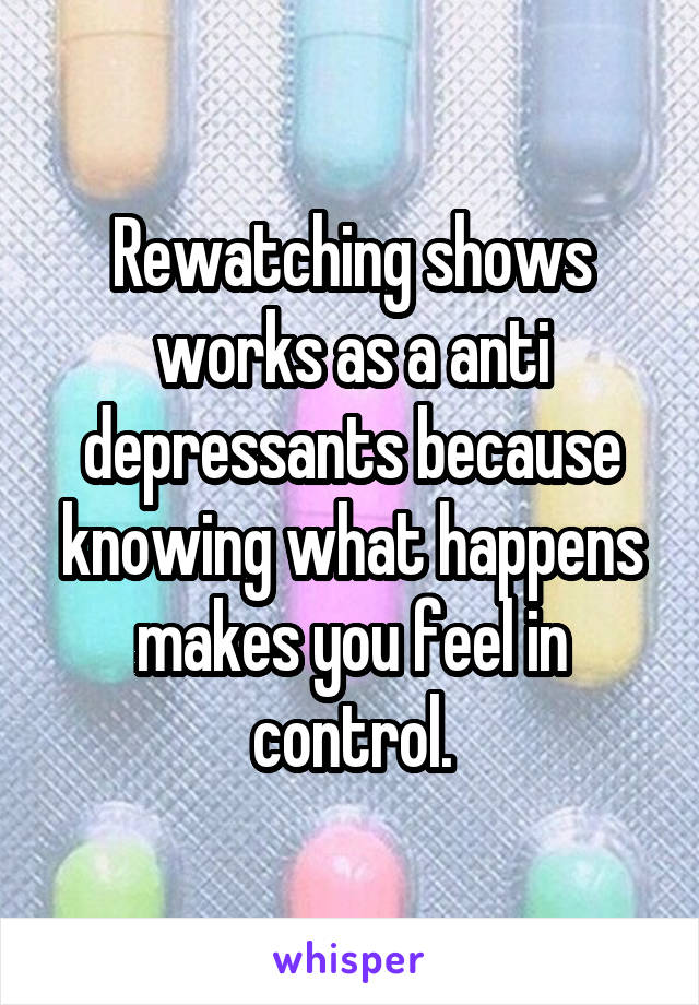 Rewatching shows works as a anti depressants because knowing what happens makes you feel in control.