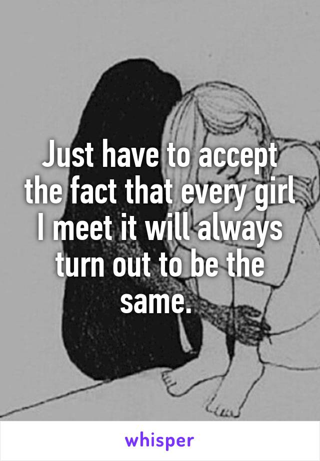 Just have to accept the fact that every girl I meet it will always turn out to be the same.