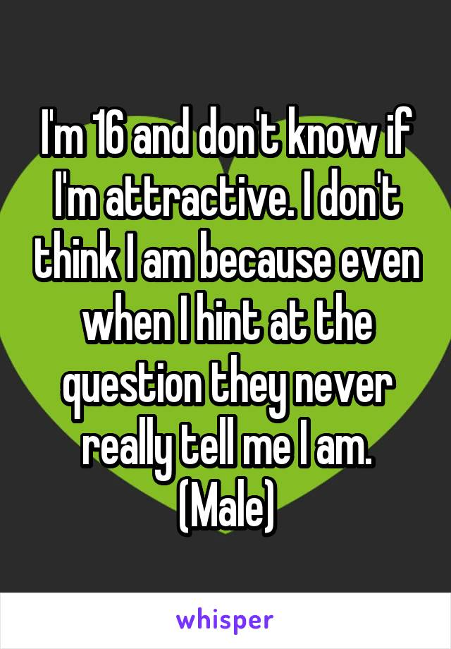 I'm 16 and don't know if I'm attractive. I don't think I am because even when I hint at the question they never really tell me I am. (Male)