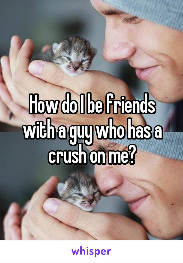 How do I be friends with a guy who has a crush on me?