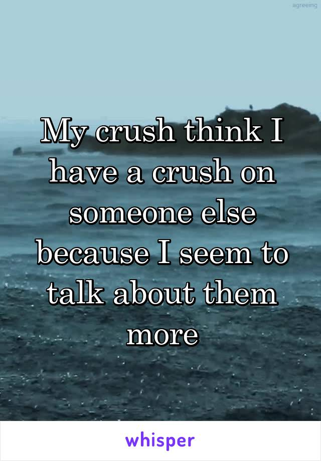 My crush think I have a crush on someone else because I seem to talk about them more