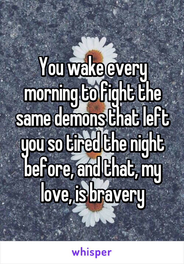 You wake every morning to fight the same demons that left you so tired the night before, and that, my love, is bravery