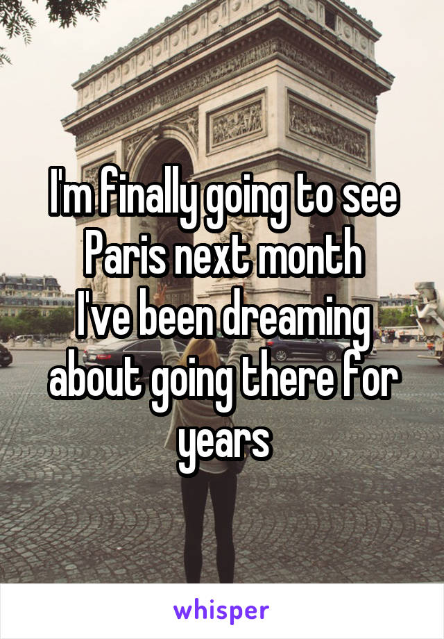 I'm finally going to see Paris next month I've been dreaming about going there for years