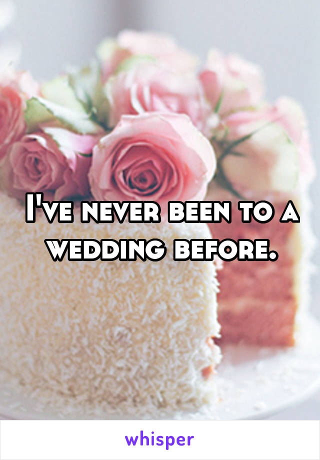 I've never been to a wedding before.