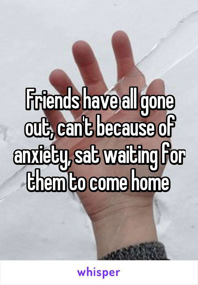 Friends have all gone out, can't because of anxiety, sat waiting for them to come home
