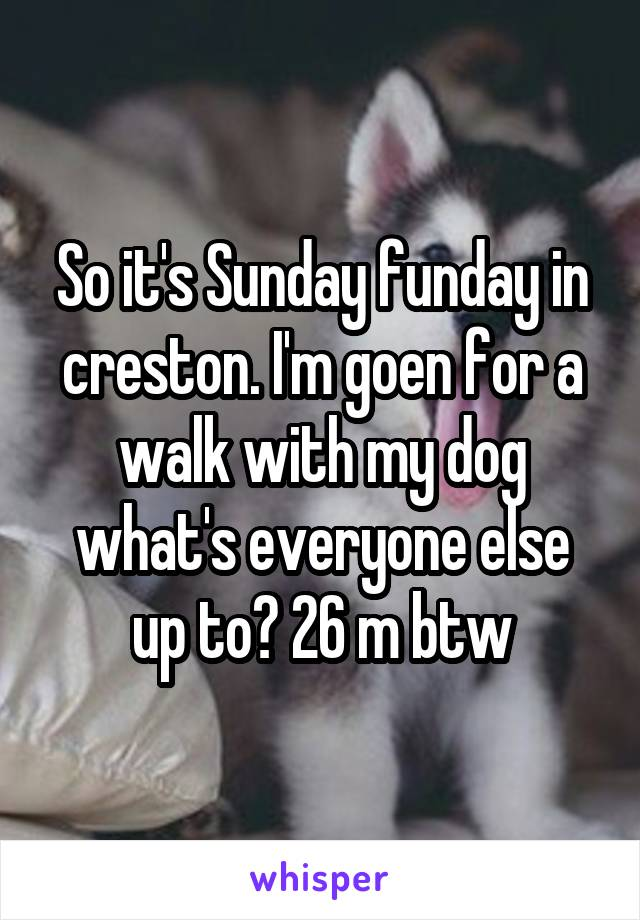 So it's Sunday funday in creston. I'm goen for a walk with my dog what's everyone else up to? 26 m btw