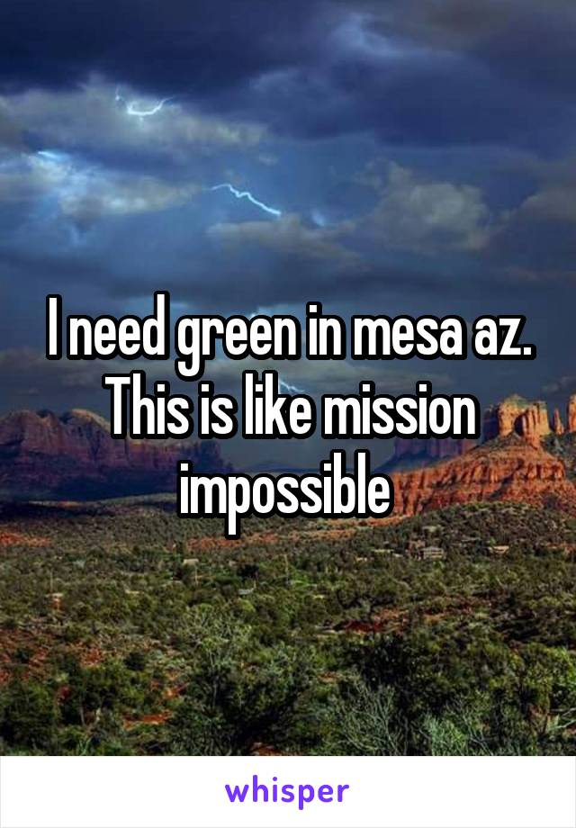 I need green in mesa az. This is like mission impossible