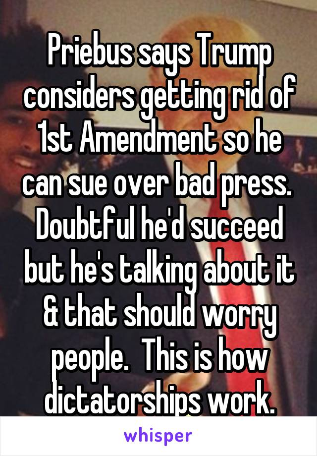 Priebus says Trump considers getting rid of 1st Amendment so he can sue over bad press.  Doubtful he'd succeed but he's talking about it & that should worry people.  This is how dictatorships work.
