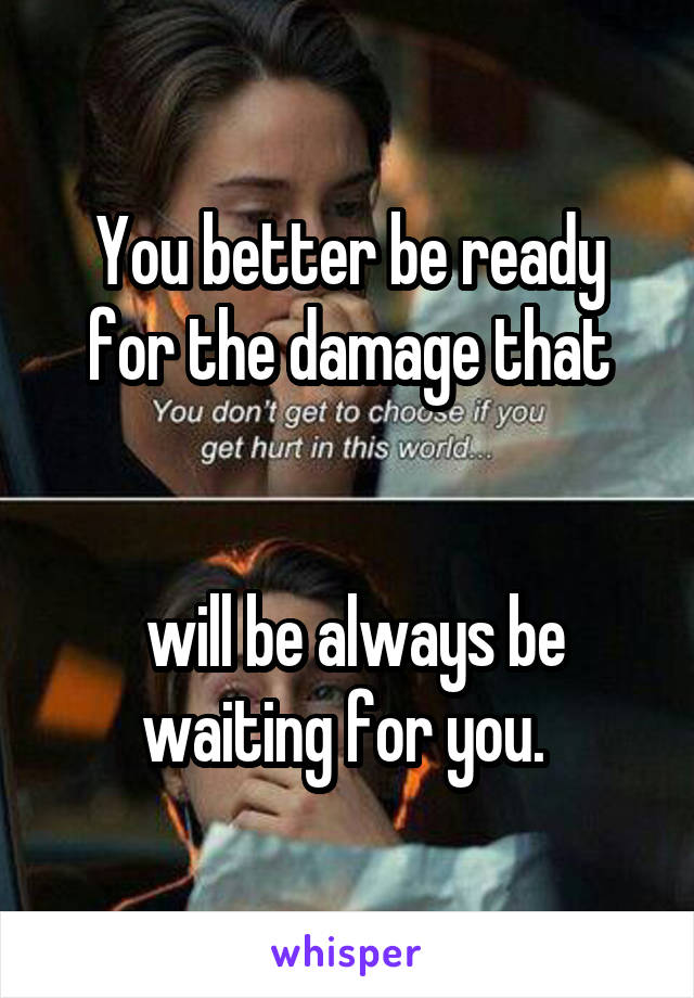 You better be ready for the damage that    will be always be waiting for you.