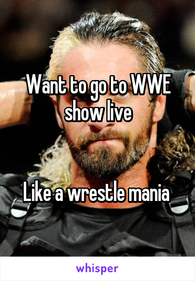 Want to go to WWE show live   Like a wrestle mania
