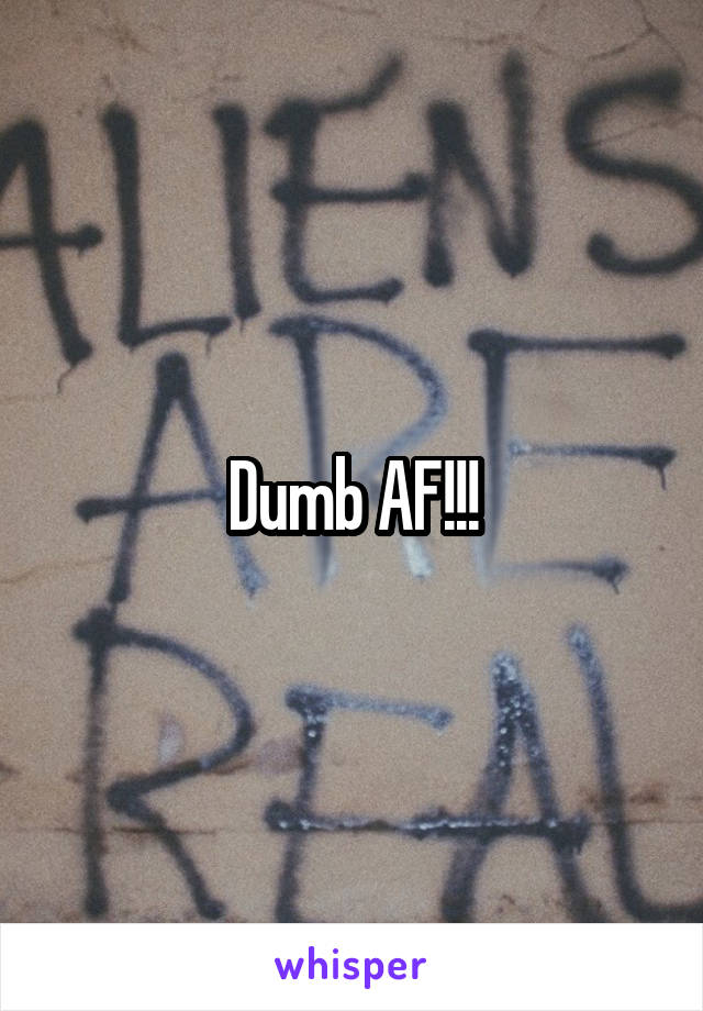 Dumb AF!!!