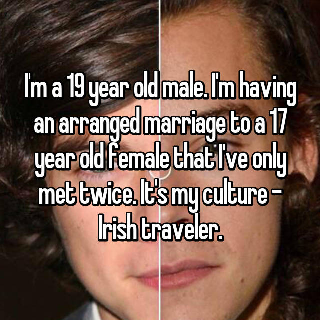 I'm a 19 year old male. I'm having an arranged marriage to a 17 year old female that I've only met twice. It's my culture - Irish traveler.