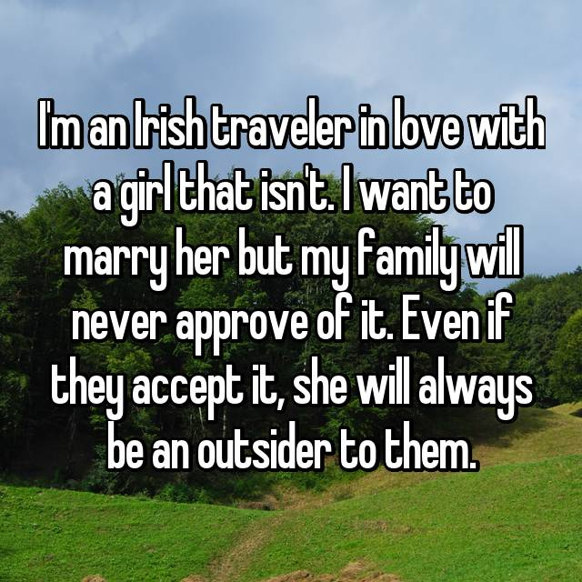 I'm an Irish traveler in love with a girl that isn't. I want to marry her but my family will never approve of it. Even if they accept it, she will always be an outsider to them.