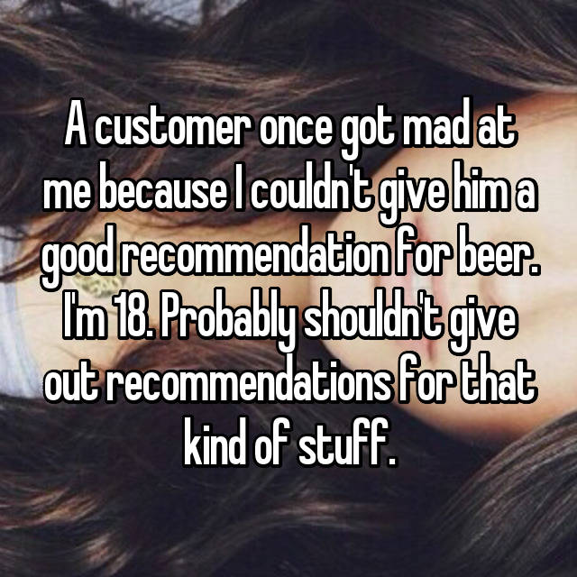 A customer once got mad at me because I couldn't give him a good recommendation for beer. I'm 18. Probably shouldn't give out recommendations for that kind of stuff.