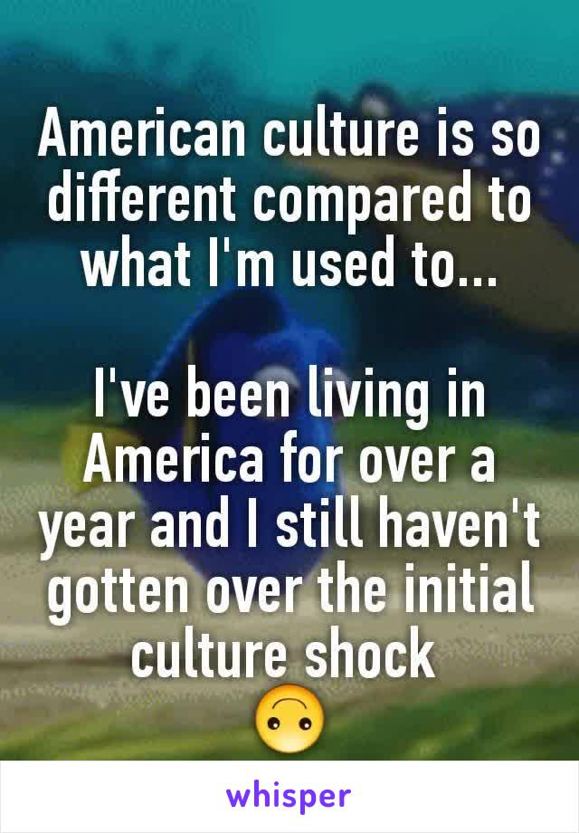 American culture is so different compared to what I'm used to...  I've been living in America for over a year and I still haven't gotten over the initial culture shock  🙃