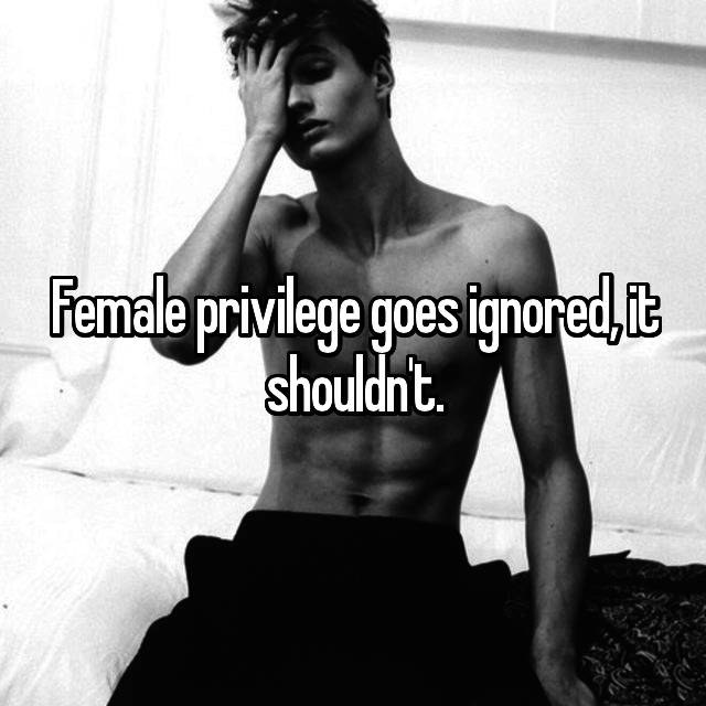 Female privilege goes ignored, it shouldn't.