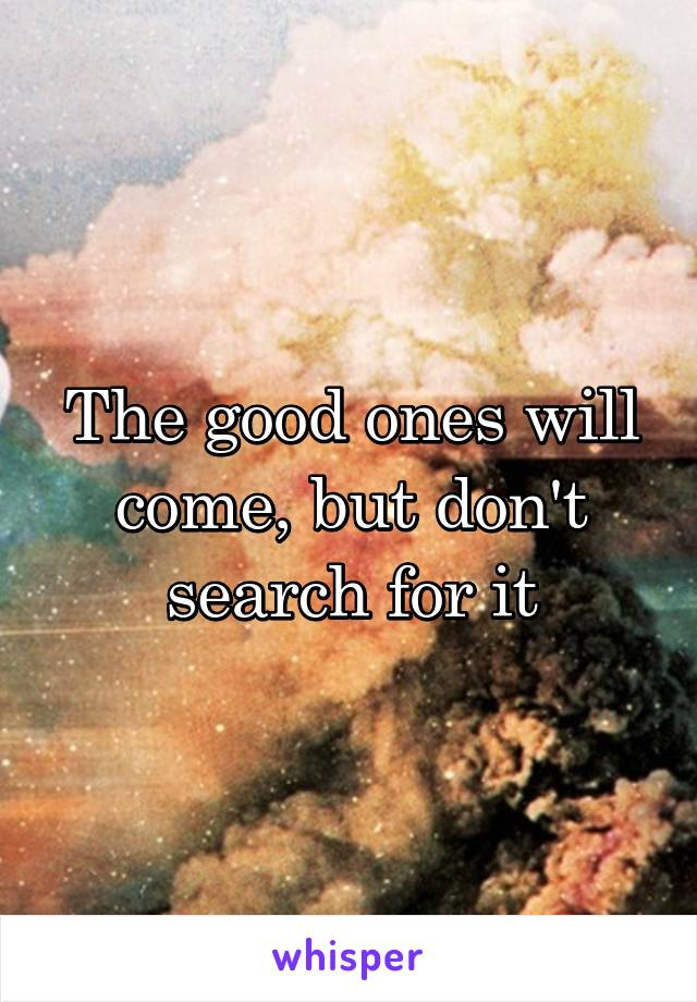 The good ones will come, but don't search for it