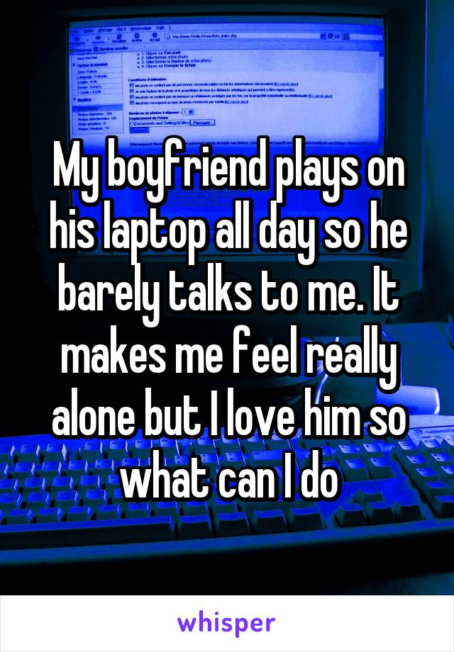 My boyfriend plays on his laptop all day so he barely talks to me. It makes me feel really alone but I love him so what can I do