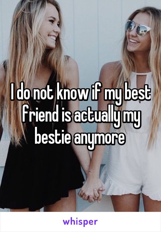 I do not know if my best friend is actually my bestie anymore
