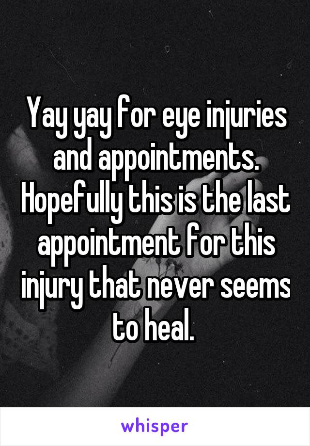 Yay yay for eye injuries and appointments. Hopefully this is the last appointment for this injury that never seems to heal.