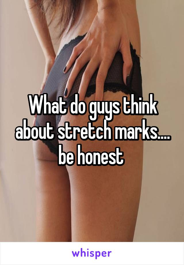 What do guys think about stretch marks.... be honest