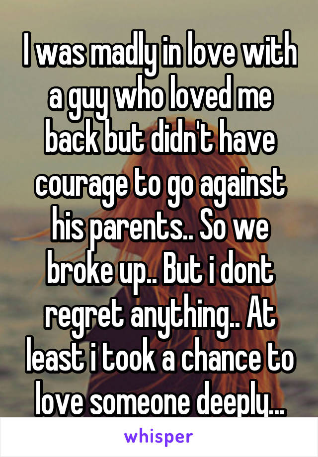 I was madly in love with a guy who loved me back but didn't have courage to go against his parents.. So we broke up.. But i dont regret anything.. At least i took a chance to love someone deeply...