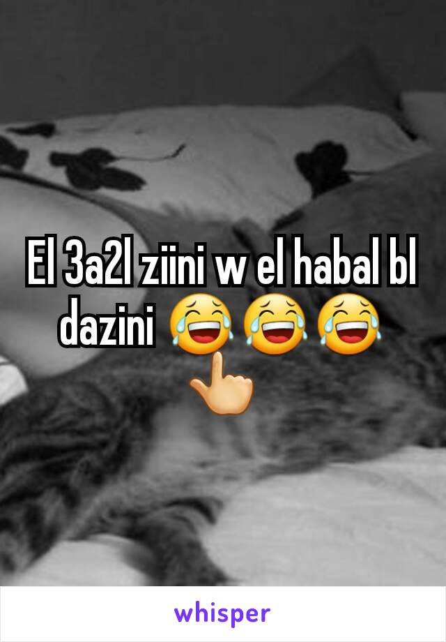 El 3a2l ziini w el habal bl dazini 😂😂😂👆