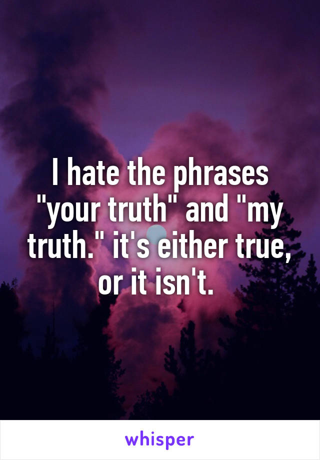 """I hate the phrases """"your truth"""" and """"my truth."""" it's either true, or it isn't."""