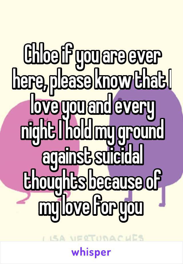 Chloe if you are ever here, please know that I love you and every night I hold my ground against suicidal thoughts because of my love for you