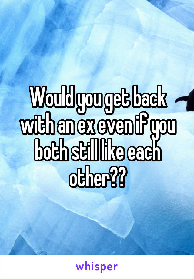 Would you get back with an ex even if you both still like each other??