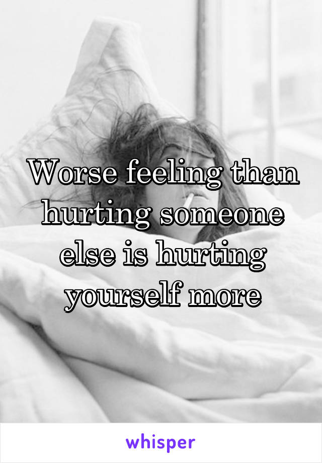 Worse feeling than hurting someone else is hurting yourself more