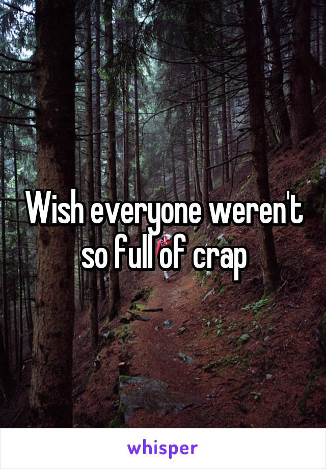 Wish everyone weren't so full of crap