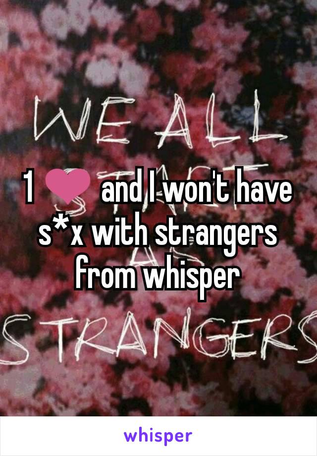 1 ❤ and I won't have s*x with strangers from whisper