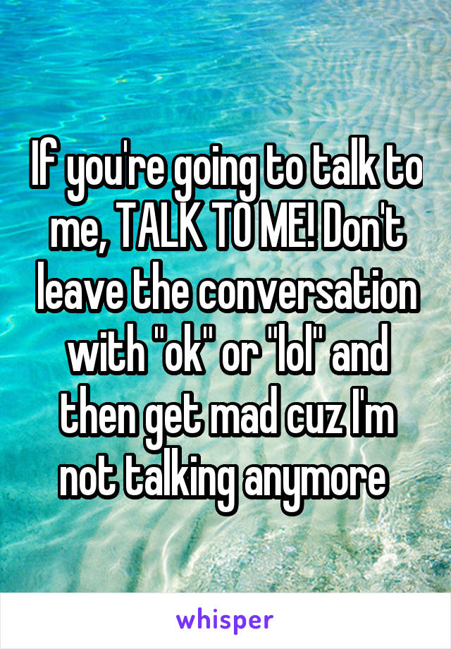 """If you're going to talk to me, TALK TO ME! Don't leave the conversation with """"ok"""" or """"lol"""" and then get mad cuz I'm not talking anymore"""