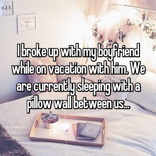 I broke up with my boyfriend while on vacation with him. We are currently sleeping with a pillow wall between us...