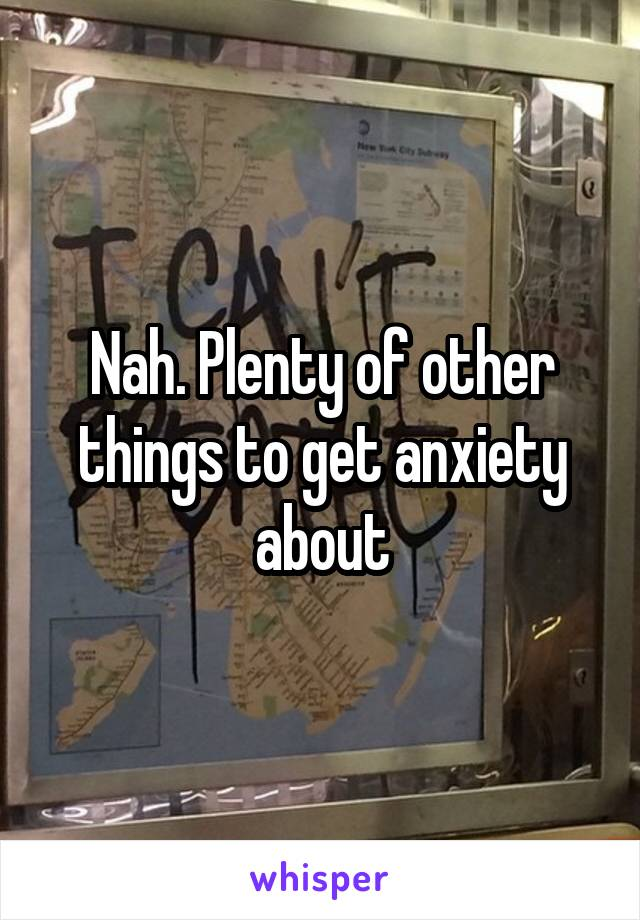 Nah. Plenty of other things to get anxiety about