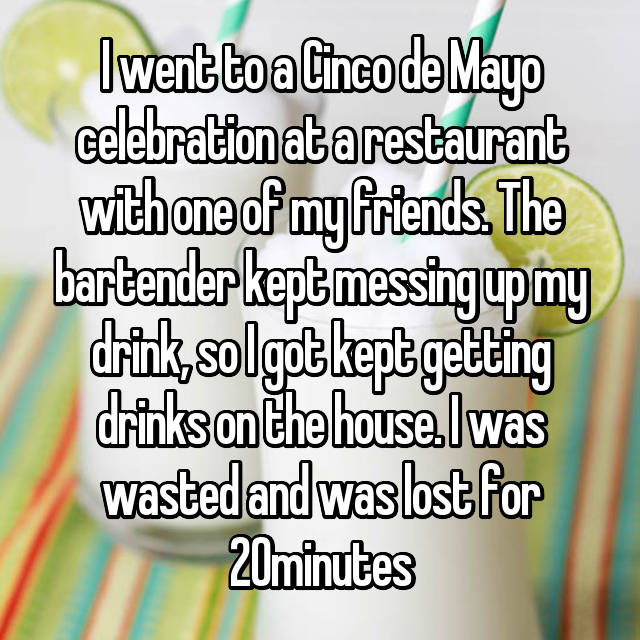 I went to a Cinco de Mayo celebration at a restaurant with one of my friends. The bartender kept messing up my drink, so I got kept getting drinks on the house. I was wasted and was lost for 20minutes
